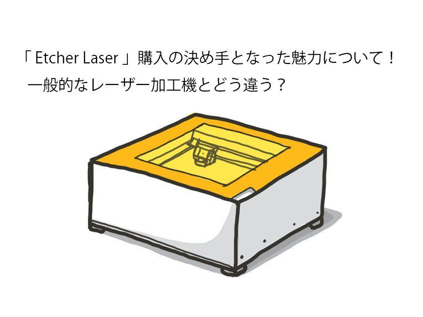 「 Etcher Laser 」購入の決め手となった魅力について!一般的なレーザー加工機とどう違う?